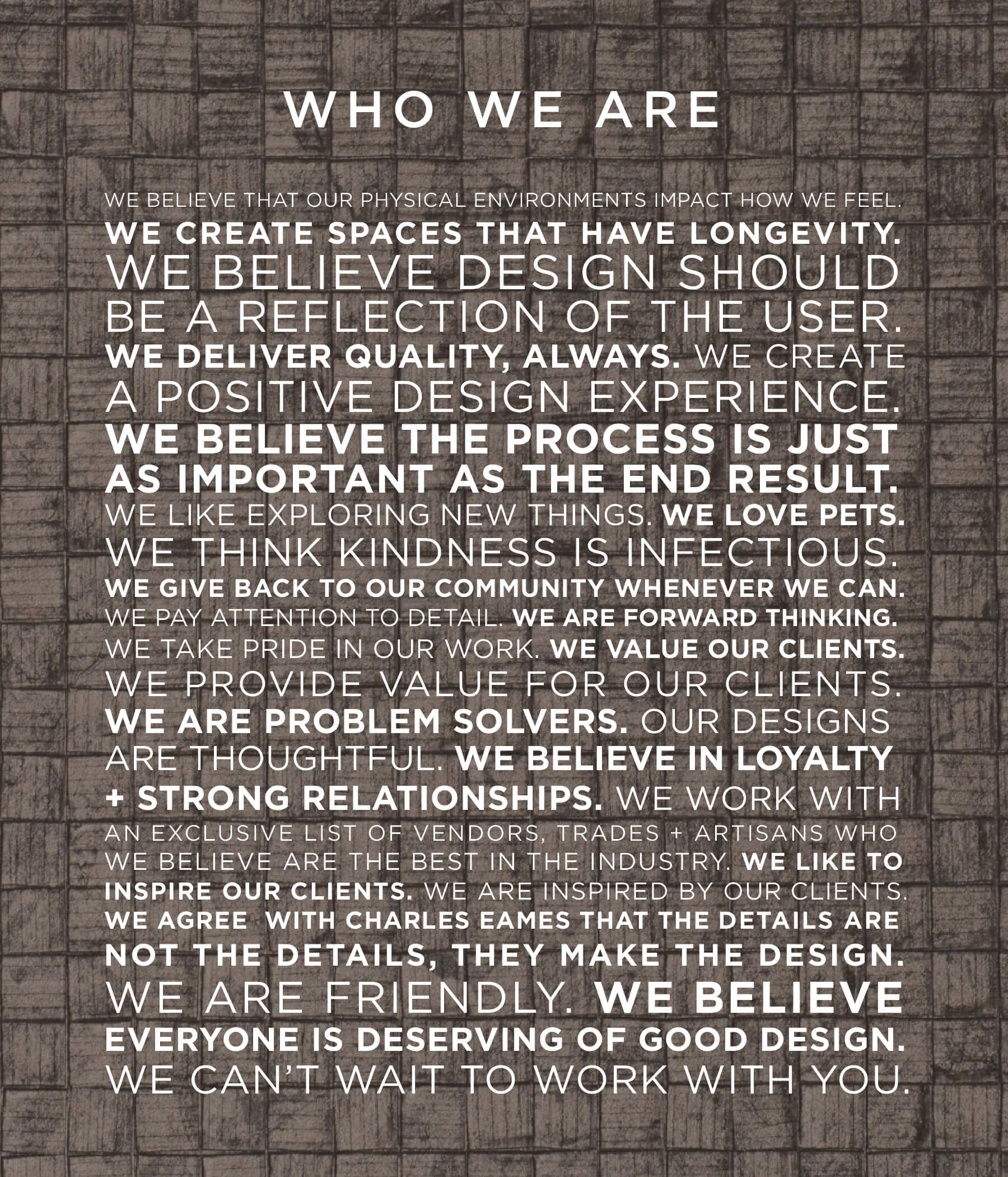 WE BELIEVE THAT OUR PHYSICAL ENVIRONMENTS IMPACT HOW WE FEEL.  WE CREATE SPACES THAT HAVE LONGEVITY. WE BELIEVE DESIGN SHOULD BE A REFLECTION OF THE USER. WE DELIVER QUALITY, ALWAYS. WE CREATE A POSITIVE DESIGN EXPERIENCE. WE BELIEVE THE PROCESS IS JUST AS IMPORTANT AS THE END RESULT. WE LIKE EXPLORING NEW THINGS. WE LOVE PETS. WE THINK KINDNESS IS INFECTIOUS. WE GIVE BACK TO OUR COMMUNITY WHENEVER WE CAN.  WE PAY ATTENTION TO DETAIL. WE ARE FORWARD THINKING. WE TAKE PRIDE IN OUR WORK. WE VALUE OUR CLIENTS. WE PROVIDE VALUE FOR OUR CLIENTS. WE ARE PROBLEM SOLVERS. OUR DESIGNS ARE THOUGHTFUL. WE BELIEVE IN LOYALTY + STRONG RELATIONSHIPS. WE WORK WITH AN EXCLUSIVE LIST OF VENDORS, TRADES + ARTISANS WHO WE BELIEVE ARE THE BEST IN THE INDUSTRY. WE LIKE TO INSPIRE OUR CLIENTS. WE ARE INSPIRED BY OUR CLIENTS. WE AGREE WITH CHARLES EAMES THAT THE DETAILS ARE NOT THE DETAILS, THEY MAKE THE DESIGN. WE ARE FRIENDLY. WE BELIEVE EVERYONE IS DESERVING OF GOOD DESIGN. WE CAN'T WAIT TO WORK WITH YOU.